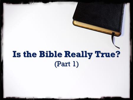 Is the Bible Really True? (Part 1). Is the Bible Really True? Let the word of Christ richly dwell within you, teaching and admonishing one another with.