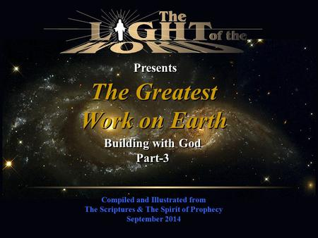 Compiled and Illustrated from The Scriptures & The Spirit of Prophecy September 2014 Presents The Greatest Work on Earth The Greatest Work on Earth Building.