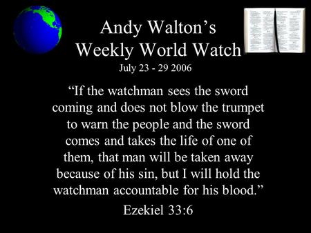 "Andy Walton's Weekly World Watch ""If the watchman sees the sword coming and does not blow the trumpet to warn the people and the sword comes and takes."