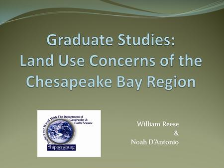 William Reese & Noah D'Antonio. Intro: Noah and Bill Course: Chesapeake Bay and the Science of Land Use Change. (Dr. Claire Jantz) Course overview: The.