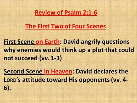 Review of Psalm 2:1-6 First Scene on Earth: David angrily questions why enemies would think up a plot that could not succeed (vv. 1-3) Second Scene in.