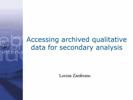 Accessing archived qualitative data for secondary analysis Lorena Zambrano.