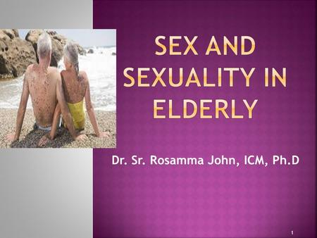 Dr. Sr. Rosamma John, ICM, Ph.D 1.  Contrary to the common belief, elderly people do have sensual feelings and sexuality 2.