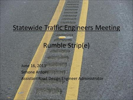 Statewide Traffic Engineers Meeting Rumble Strip(e) June 16, 2011 Simone Ardoin Assistant Road Design Engineer Administrator.