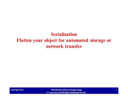 Spring/2002 Distributed Software Engineering C:\unocourses\4350\slides\DefiningThreads 1 Serialization Flatten your object for automated storage or network.