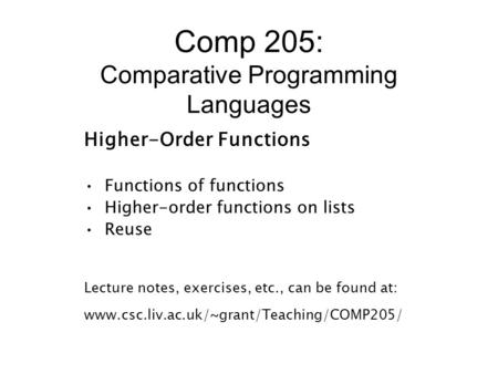 Comp 205: Comparative Programming Languages Higher-Order Functions Functions of functions Higher-order functions on lists Reuse Lecture notes, exercises,