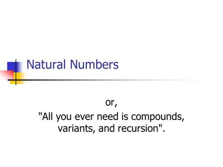 Natural Numbers or, All you ever need is compounds, variants, and recursion.