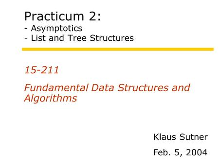 Practicum 2: - Asymptotics - List and Tree Structures 15-211 Fundamental Data Structures and Algorithms Klaus Sutner Feb. 5, 2004.