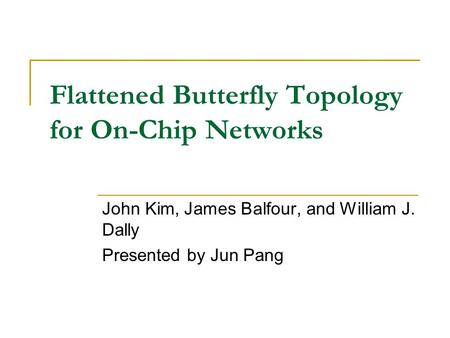 Flattened Butterfly Topology for On-Chip Networks John Kim, James Balfour, and William J. Dally Presented by Jun Pang.