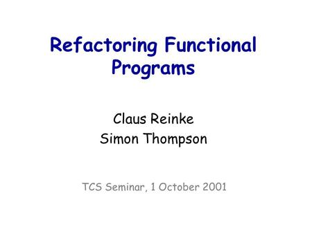 Refactoring Functional Programs Claus Reinke Simon Thompson TCS Seminar, 1 October 2001.
