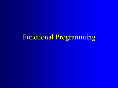 Functional Programming. Pure Functional Programming Computation is largely performed by applying functions to values. The value of an expression depends.