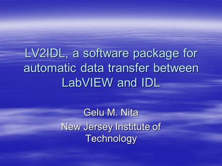 LV2IDL, a software package for automatic data transfer between LabVIEW and IDL Gelu M. Nita New Jersey Institute of Technology.