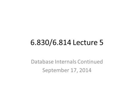 6.830/6.814 Lecture 5 Database Internals Continued September 17, 2014.
