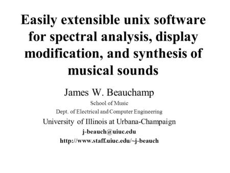 Easily extensible unix software for spectral analysis, display modification, and synthesis of musical sounds James W. Beauchamp School of Music Dept.