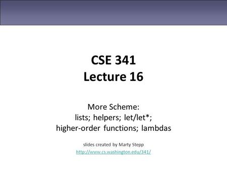 CSE 341 Lecture 16 More Scheme: lists; helpers; let/let*; higher-order functions; lambdas slides created by Marty Stepp http://www.cs.washington.edu/341/