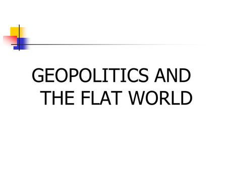 GEOPOLITICS AND THE FLAT WORLD. Technological Determinism Technology can facilitate globalization Internet Cell phones with cameras Capabilities create.
