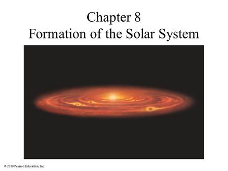 © 2010 Pearson Education, Inc. Chapter 8 Formation of the Solar System.