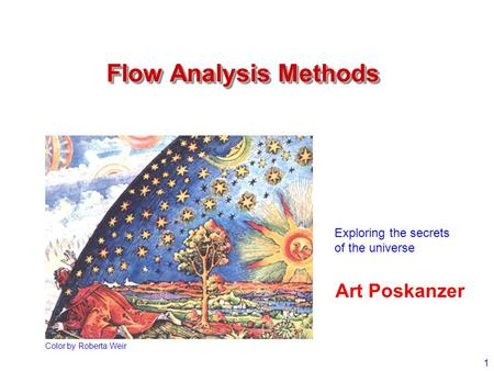 1 Flow Analysis Methods Art Poskanzer Color by Roberta Weir Exploring the secrets of the universe.