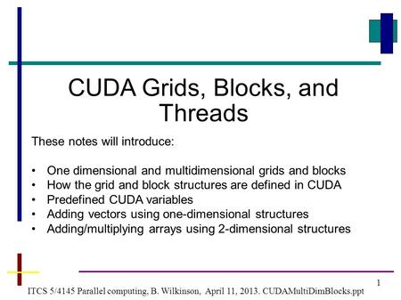 1 ITCS 5/4145 Parallel computing, B. Wilkinson, April 11, 2013. CUDAMultiDimBlocks.ppt CUDA Grids, Blocks, and Threads These notes will introduce: One.