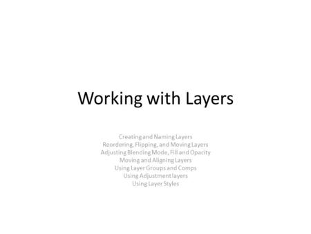 Working with Layers Creating and Naming Layers Reordering, Flipping, and Moving Layers Adjusting Blending Mode, Fill and Opacity Moving and Aligning Layers.