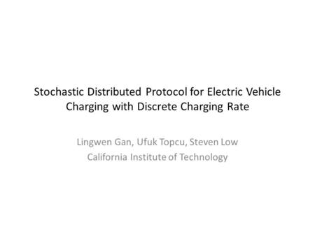 Stochastic Distributed Protocol for Electric Vehicle Charging with Discrete Charging Rate Lingwen Gan, Ufuk Topcu, Steven Low California Institute of Technology.