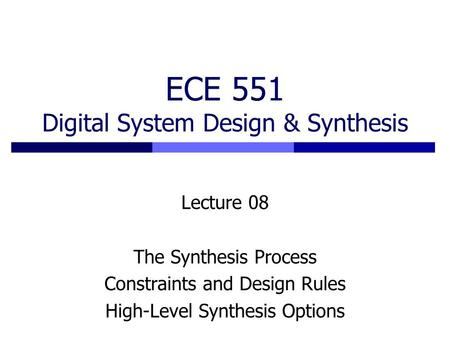 ECE 551 Digital System Design & Synthesis Lecture 08 The Synthesis Process Constraints and Design Rules High-Level Synthesis Options.