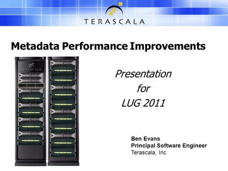 Metadata Performance Improvements Presentation for LUG 2011 Ben Evans Principal Software Engineer Terascala, Inc.