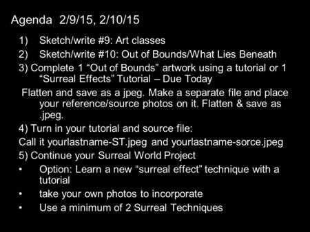 "Agenda 2/9/15, 2/10/15 1)Sketch/write #9: Art classes 2)Sketch/write #10: Out of Bounds/What Lies Beneath 3) Complete 1 ""Out of Bounds"" artwork using a."
