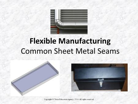 Flexible Manufacturing Common Sheet Metal Seams Copyright © Texas Education Agency, 2014. All rights reserved.