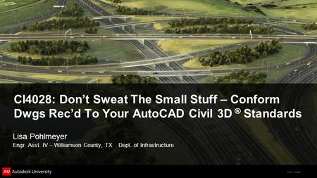 © 2011 Autodesk CI4028: Don't Sweat The Small Stuff – Conform Dwgs Rec'd To Your AutoCAD Civil 3D ® Standards Lisa Pohlmeyer Engr. Asst. IV – Williamson.