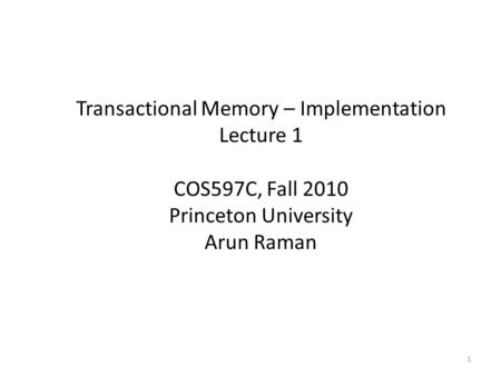 Transactional Memory – Implementation Lecture 1 COS597C, Fall 2010 Princeton University Arun Raman 1.