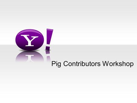 Pig Contributors Workshop. - 2 - Agenda Introductions What we are working on Usability Howl TLP Lunch Turing Completeness Workflow Fun (Bocci ball)