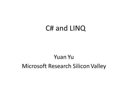 C# and LINQ Yuan Yu Microsoft Research Silicon Valley.
