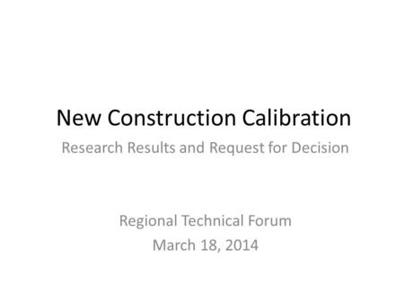 New Construction Calibration Research Results and Request for Decision Regional Technical Forum March 18, 2014.