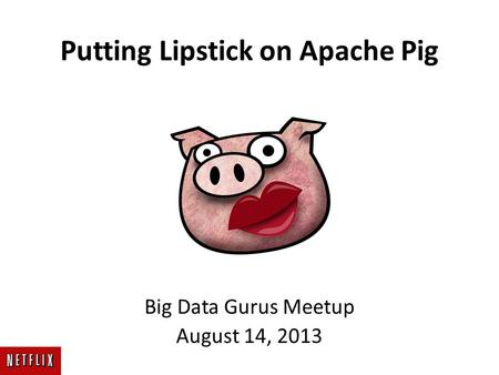 Putting Lipstick on Apache Pig Big Data Gurus Meetup August 14, 2013.