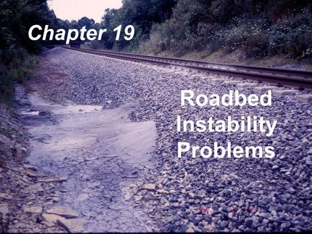 Roadbed Instability Problems Chapter 19. Roadbeds built years ago  Crude Methods Seasoned  Time and Loading Problems  Sinks  Soft Spots  Water Pockets.