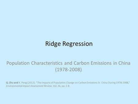 "Ridge Regression Population Characteristics and Carbon Emissions in China (1978-2008) Q. Zhu and X. Peng (2012). ""The Impacts of Population Change on Carbon."