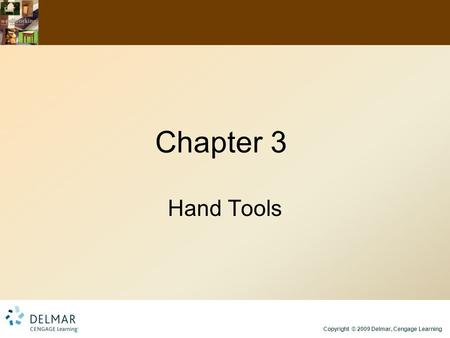 Copyright © 2009 Delmar, Cengage Learning Chapter 3 Hand Tools.