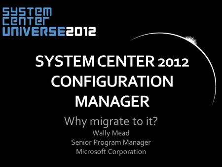 Why migrate to it? Wally Mead Senior Program Manager Microsoft Corporation SYSTEM CENTER 2012 CONFIGURATION MANAGER.