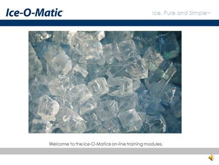 Ice. Pure and Simple ™ Welcome to the Ice-O-Matic ® on-line training modules.