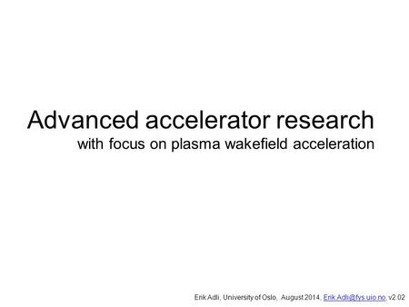 Advanced accelerator research with focus on plasma wakefield acceleration, University of Oslo, Erik Adli, University of Oslo, August 2014,