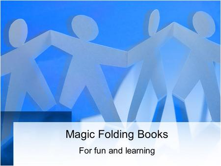 Magic Folding Books For fun and learning Why Magic Books? They are a unique way to present information for learning or reinforcement. They are useful.