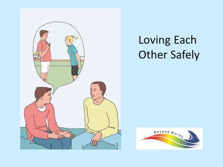 "Loving Each Other Safely. Introduction and outline Who we are An outline of the session – People with learning disability – ""Books beyond words"": rationale,"