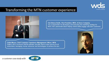A customer case study with Eddie Moyce, Chief Customer Experience Management Officer, MTN Eddie's role is to ensure that the operator provides best-in-class.