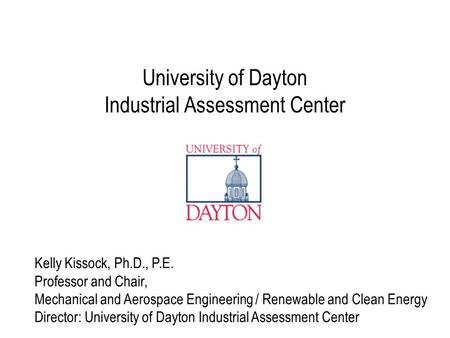 University of Dayton Industrial Assessment Center Kelly Kissock, Ph.D., P.E. Professor and Chair, Mechanical and Aerospace Engineering / Renewable and.