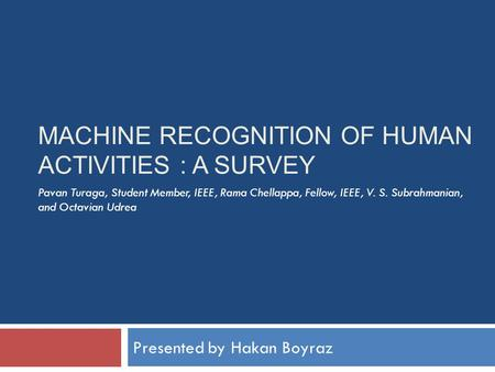 MACHINE RECOGNITION OF HUMAN ACTIVITIES : A SURVEY Presented by Hakan Boyraz Pavan Turaga, Student Member, IEEE, Rama Chellappa, Fellow, IEEE, V. S. Subrahmanian,