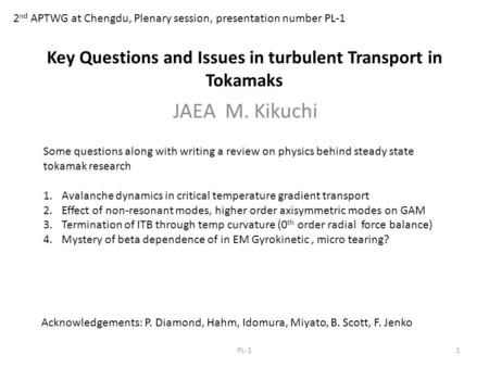 Key Questions and Issues in turbulent Transport in Tokamaks JAEA M. Kikuchi 2 nd APTWG at Chengdu, Plenary session, presentation number PL-1 1PL-1 Acknowledgements: