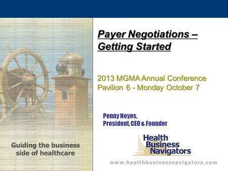 Penny Noyes, President, CEO & Founder Payer Negotiations – Getting Started 2013 MGMA Annual Conference Pavilion 6 - Monday October 7.