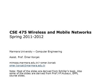 CSE 475 Wireless and Mobile Networks Spring 2011-2012 Marmara University – Computer Engineering Assist. Prof. Ömer Korçak mimoza.marmara.edu.tr/~omer.korcak.