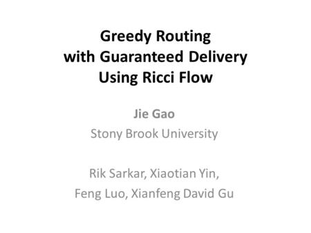 Greedy Routing with Guaranteed Delivery Using Ricci Flow Jie Gao Stony Brook University Rik Sarkar, Xiaotian Yin, Feng Luo, Xianfeng David Gu.